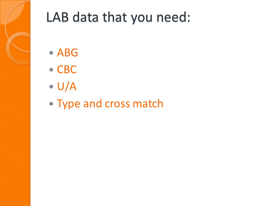 LAB data that you need: ABG CBC U/A Type and cross match