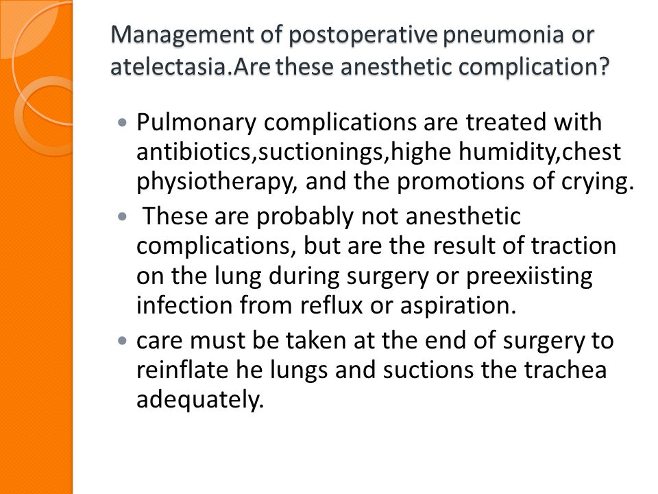 Management of postoperative pneumonia or atelectasia.Are these anesthetic complication? Pulmonary complications are treated with antibiotics,suctionin
