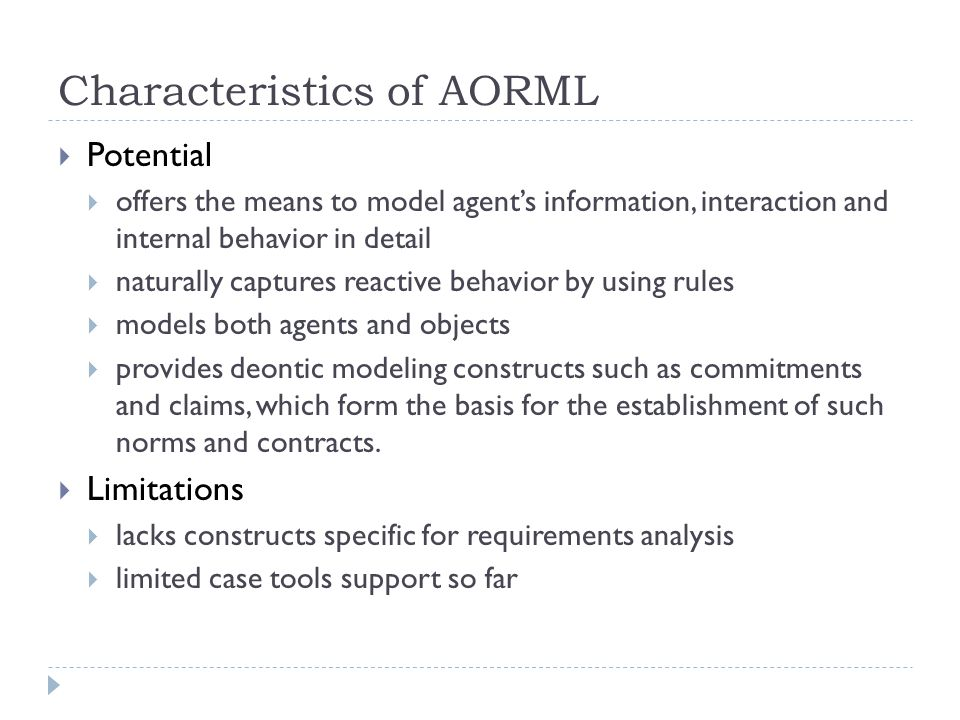 Characteristics of AORML  Potential  offers the means to model agent's information, interaction and internal behavior in detail  naturally captures reactive behavior by using rules  models both agents and objects  provides deontic modeling constructs such as commitments and claims, which form the basis for the establishment of such norms and contracts.