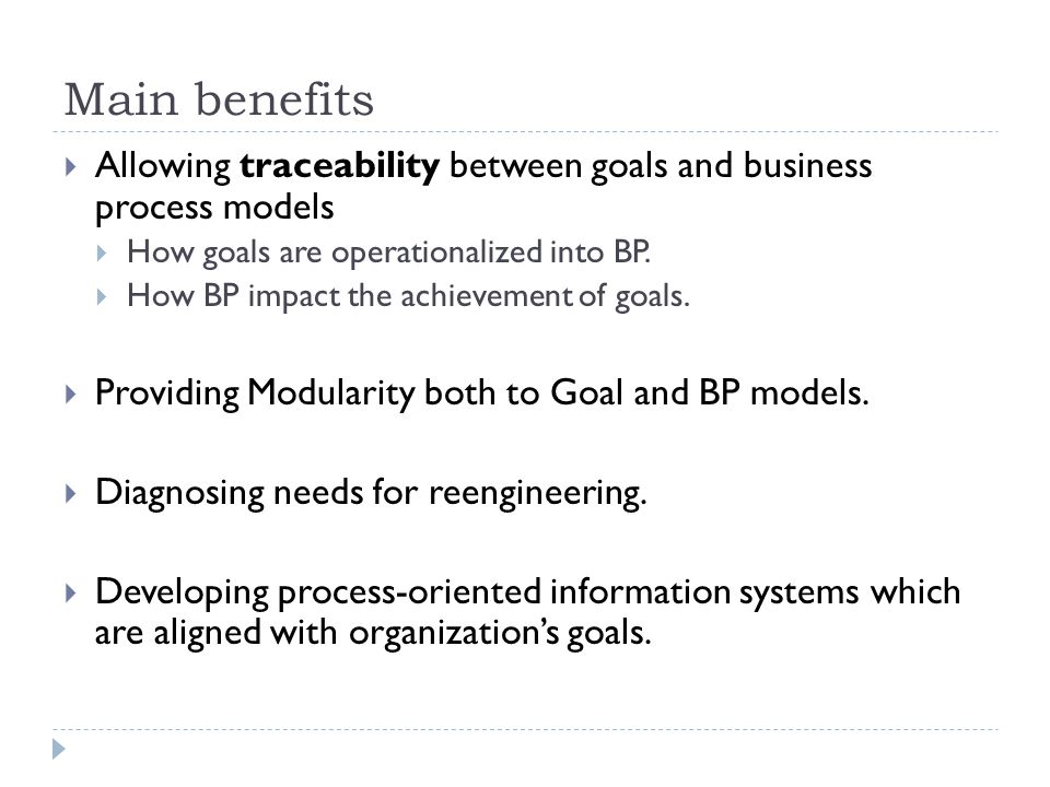 Main benefits  Allowing traceability between goals and business process models  How goals are operationalized into BP.