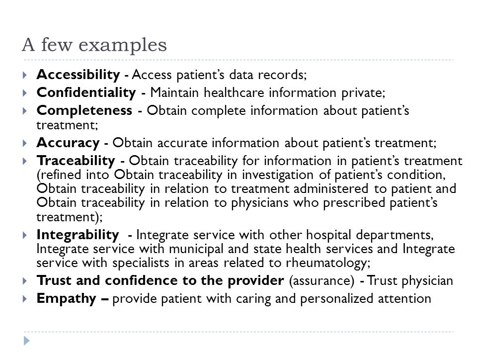 A few examples  Accessibility - Access patient's data records;  Confidentiality - Maintain healthcare information private;  Completeness - Obtain complete information about patient's treatment;  Accuracy - Obtain accurate information about patient's treatment;  Traceability - Obtain traceability for information in patient's treatment (refined into Obtain traceability in investigation of patient's condition, Obtain traceability in relation to treatment administered to patient and Obtain traceability in relation to physicians who prescribed patient's treatment);  Integrability - Integrate service with other hospital departments, Integrate service with municipal and state health services and Integrate service with specialists in areas related to rheumatology;  Trust and confidence to the provider (assurance) - Trust physician  Empathy – provide patient with caring and personalized attention
