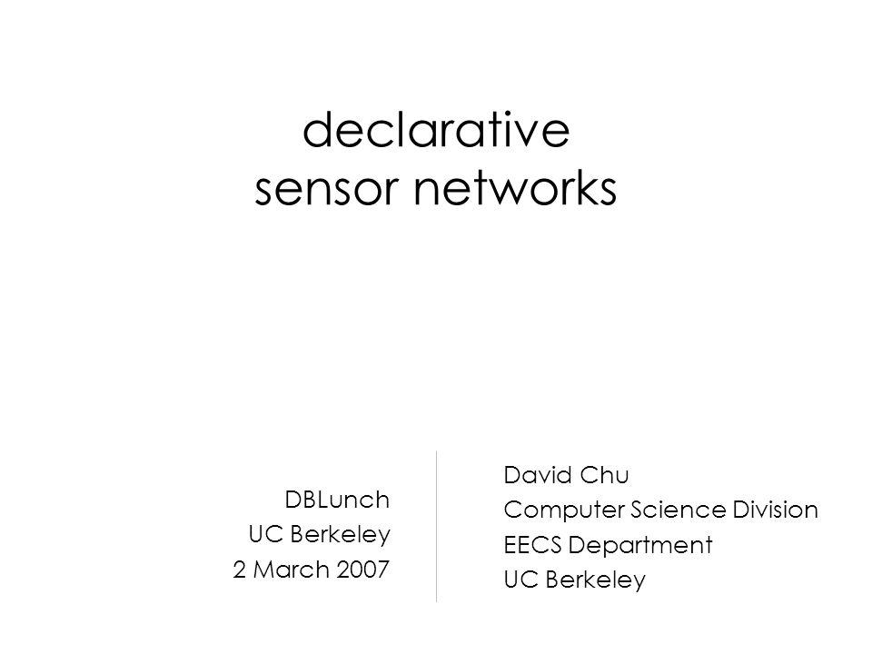 declarative sensor networks David Chu Computer Science Division EECS Department UC Berkeley DBLunch UC Berkeley 2 March 2007