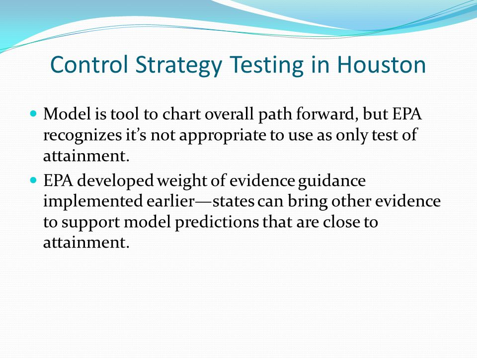 Control Strategy Testing in Houston Model is tool to chart overall path forward, but EPA recognizes it's not appropriate to use as only test of attainment.