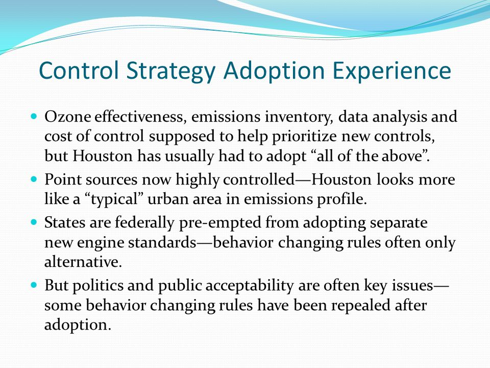Control Strategy Adoption Experience Ozone effectiveness, emissions inventory, data analysis and cost of control supposed to help prioritize new controls, but Houston has usually had to adopt all of the above .