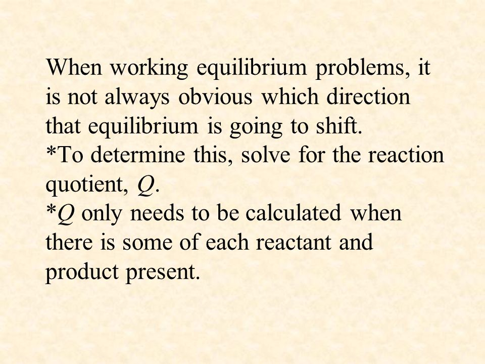 When working equilibrium problems, it is not always obvious which direction that equilibrium is going to shift.