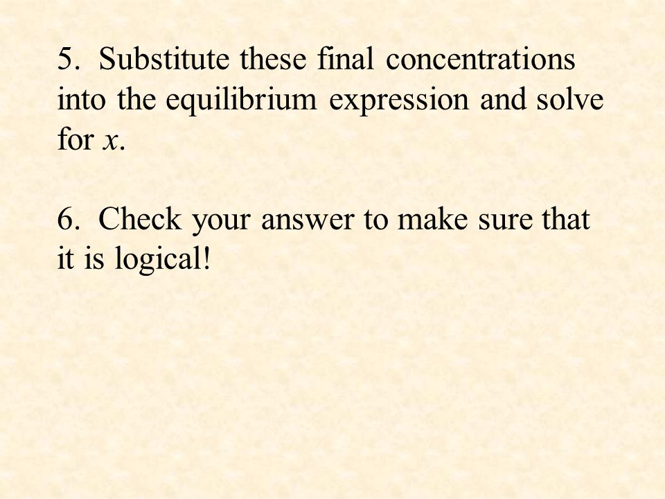5. Substitute these final concentrations into the equilibrium expression and solve for x.