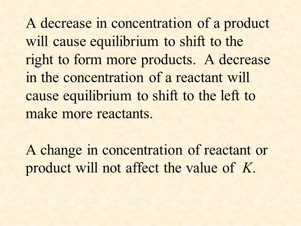 A decrease in concentration of a product will cause equilibrium to shift to the right to form more products.