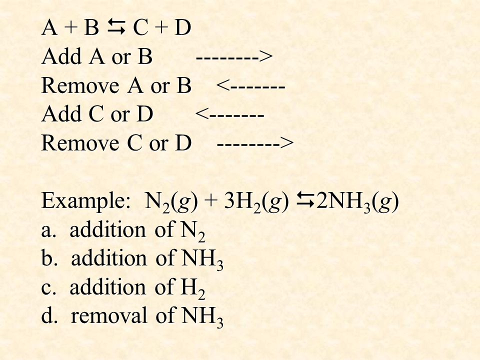 A + B  C + D Add A or B > Remove A or B Example: N 2 (g) + 3H 2 (g)  2NH 3 (g) a.
