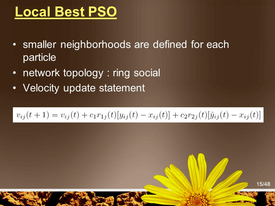 15/48 Local Best PSO smaller neighborhoods are defined for each particle network topology : ring social Velocity update statement
