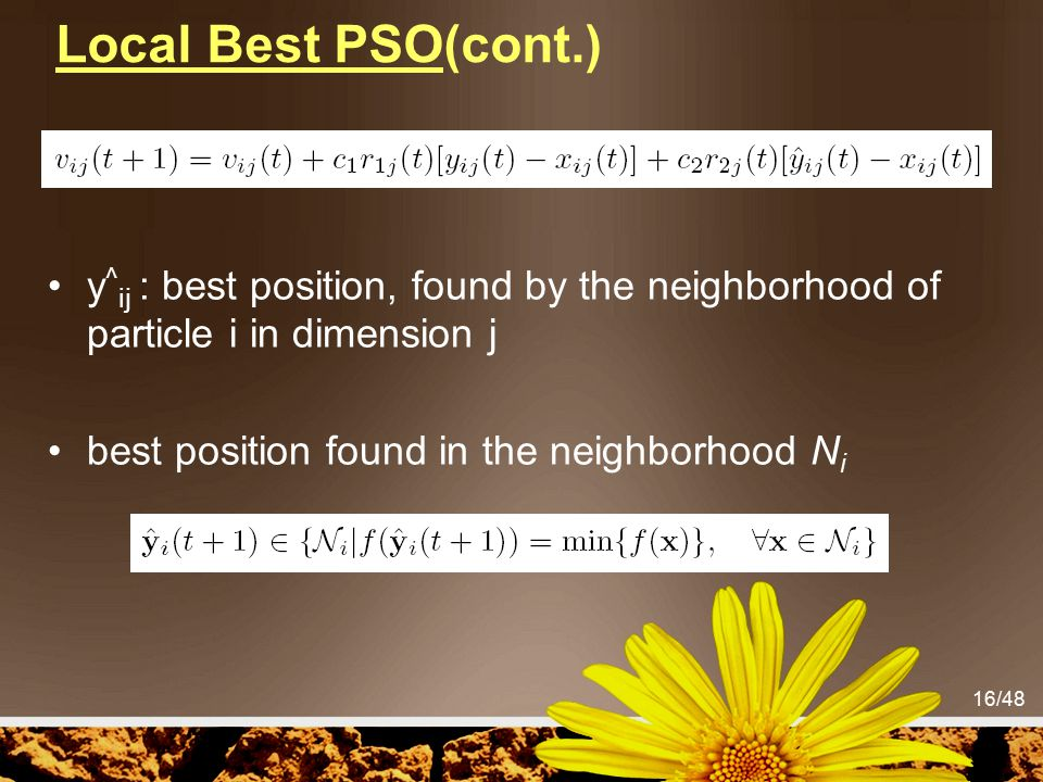 16/48 Local Best PSO(cont.) y ^ ij : best position, found by the neighborhood of particle i in dimension j best position found in the neighborhood N i