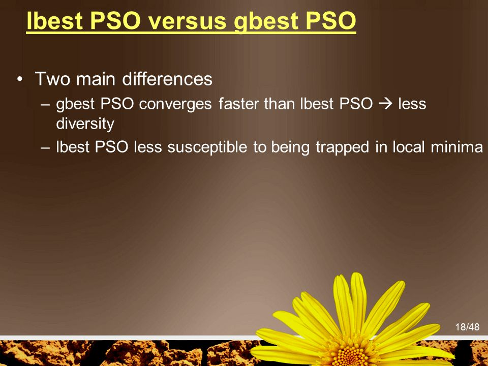 18/48 lbest PSO versus gbest PSO Two main differences –gbest PSO converges faster than lbest PSO  less diversity –lbest PSO less susceptible to being