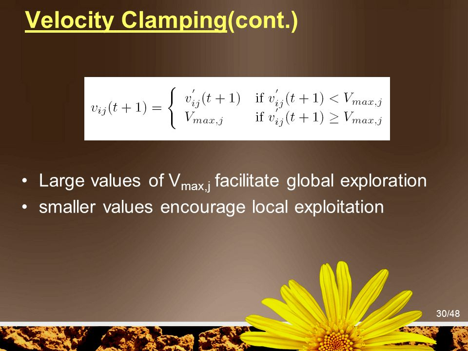 30/48 Velocity Clamping(cont.) Large values of V max,j facilitate global exploration smaller values encourage local exploitation