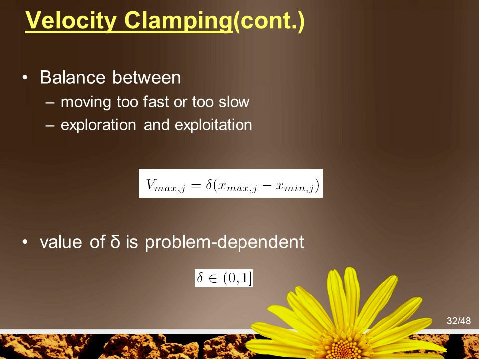 32/48 Velocity Clamping(cont.) Balance between –moving too fast or too slow –exploration and exploitation value of δ is problem-dependent