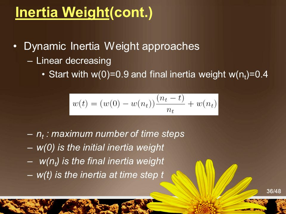 36/48 Inertia Weight(cont.) Dynamic Inertia Weight approaches –Linear decreasing Start with w(0)=0.9 and final inertia weight w(n t )=0.4 –n t : maxim