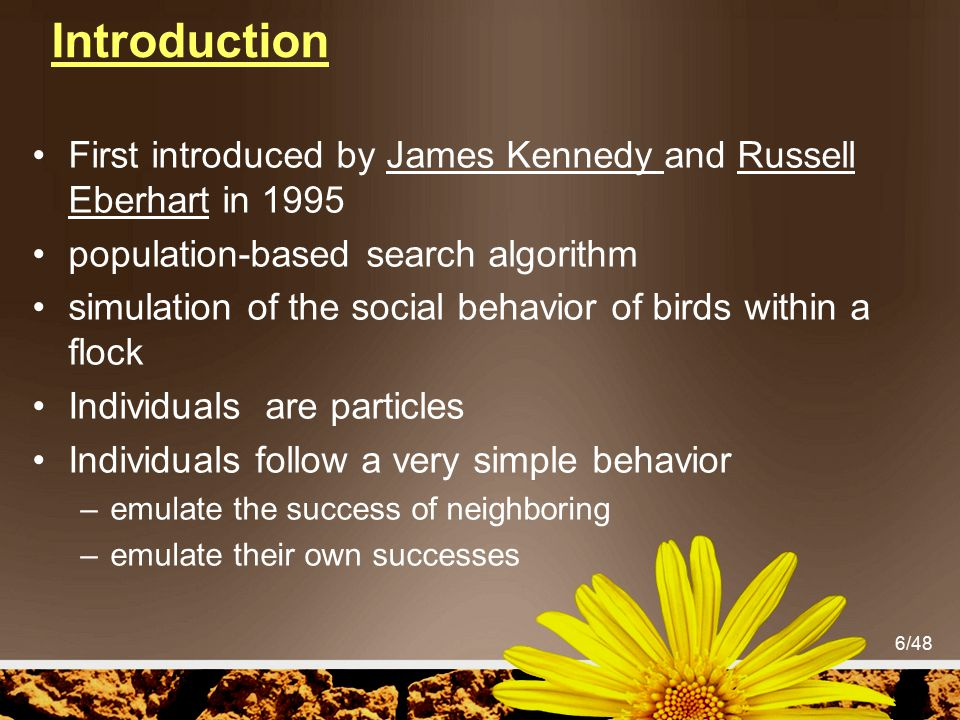 6/48 Introduction First introduced by James Kennedy and Russell Eberhart in 1995 population-based search algorithm simulation of the social behavior o