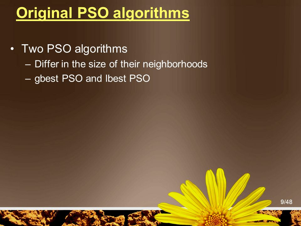 9/48 Original PSO algorithms Two PSO algorithms –Differ in the size of their neighborhoods –gbest PSO and lbest PSO