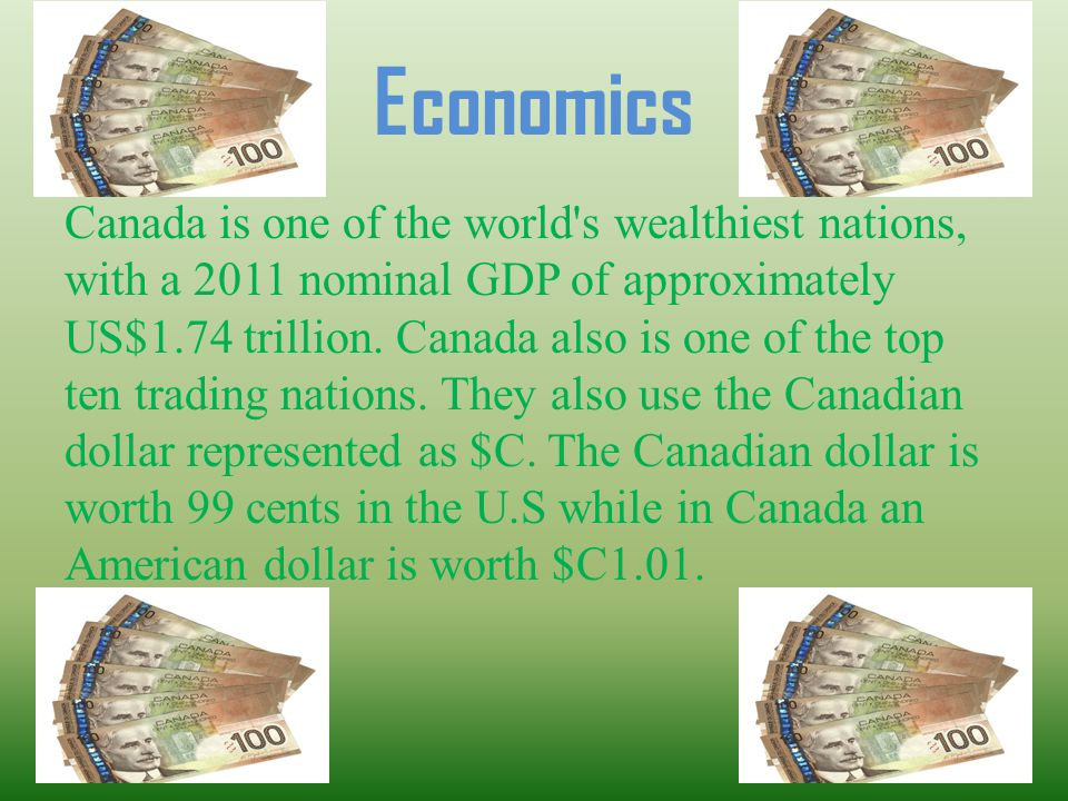 Economics Canada is one of the world's wealthiest nations, with a 2011 nominal GDP of approximately US$1.74 trillion. Canada also is one of the top te