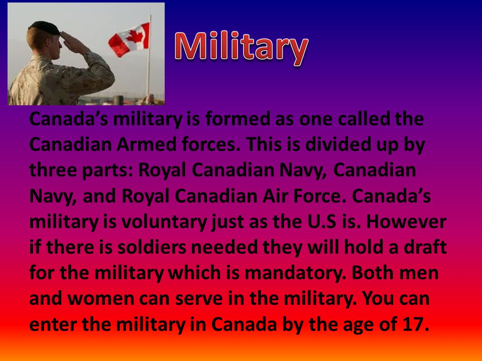 Canada's military is formed as one called the Canadian Armed forces. This is divided up by three parts: Royal Canadian Navy, Canadian Navy, and Royal