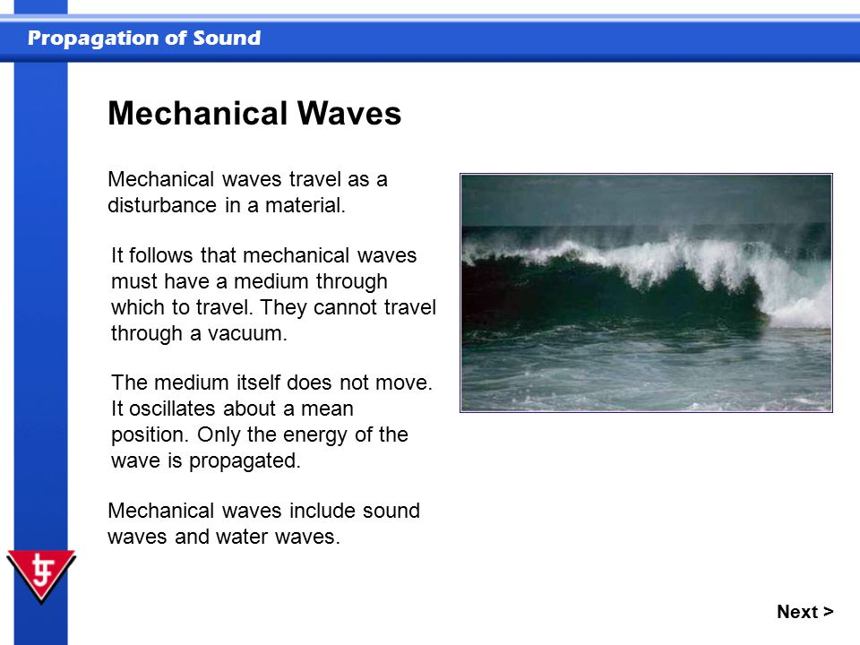 Propagation of Sound Next > Mechanical Waves Mechanical waves travel as a disturbance in a material. Mechanical waves include sound waves and water wa