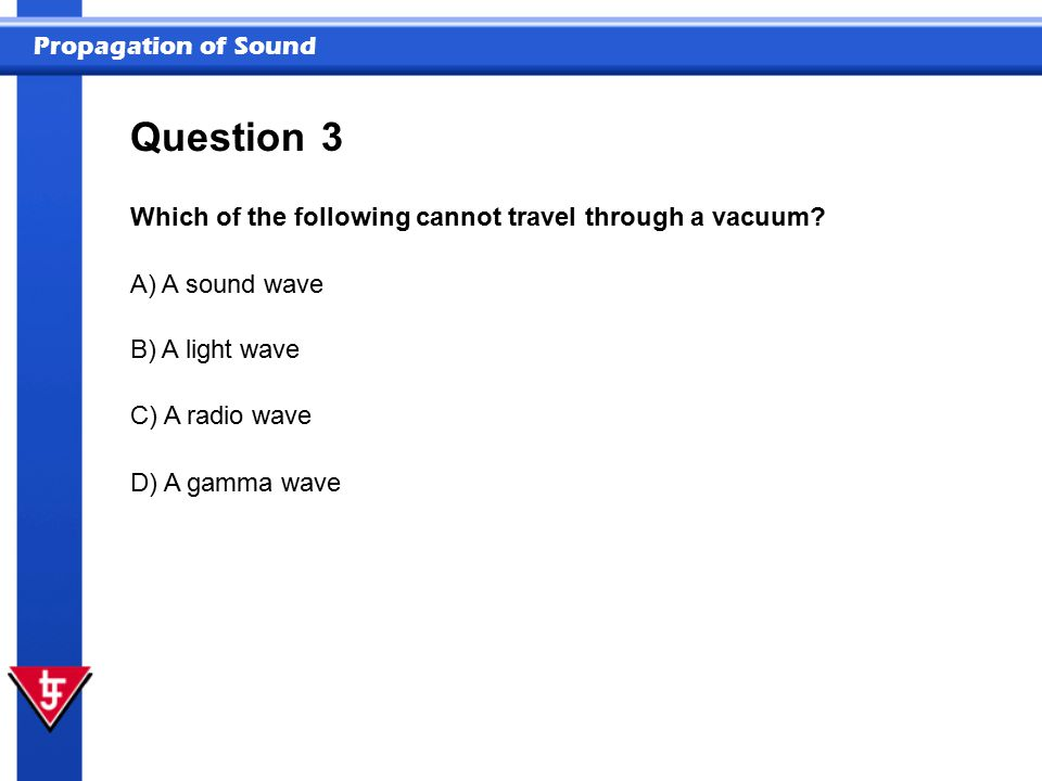 Propagation of Sound 3 Which of the following cannot travel through a vacuum? Question A) A sound wave B) A light wave C) A radio wave D) A gamma wave