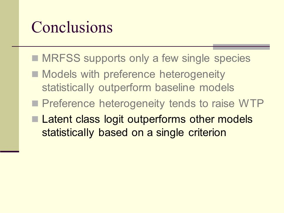 Conclusions MRFSS supports only a few single species Models with preference heterogeneity statistically outperform baseline models Preference heterogeneity tends to raise WTP Latent class logit outperforms other models statistically based on a single criterion