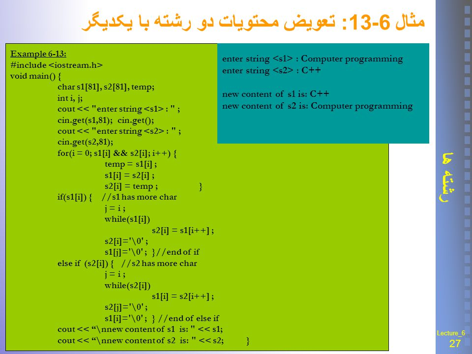 27 رشته ها Lecture_6 مثال 6-13 : تعويض محتويات دو رشته با يکديگر Example 6-13: #include void main(){ char s1[81], s2[81], temp; int i, j; cout : ; cin.get(s1,81); cin.get(); cout : ; cin.get(s2,81); for(i = 0; s1[i] && s2[i]; i++) { temp = s1[i] ; s1[i] = s2[i] ; s2[i] = temp ;} if(s1[i]) { //s1 has more char j = i ; while(s1[i]) s2[i] = s1[i++] ; s2[i]= \0 ; s1[j]= \0 ;}//end of if else if (s2[i]) { //s2 has more char j = i ; while(s2[i]) s1[i] = s2[i++] ; s2[j]= \0 ; s1[i]= \0 ;} //end of else if cout << \nnew content of s1 is: << s1; cout << \nnew content of s2 is: << s2;} enter string : Computer programming enter string : C++ new content of s1 is: C++ new content of s2 is: Computer programming