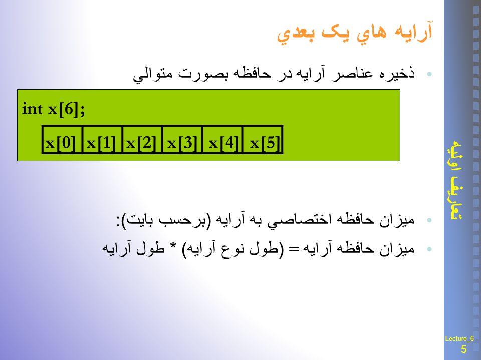 16 آرایه های دو بعدی Lecture_6 تعریف آرايه دو بعدي دستيابي به عناصر : با دو انديس سطر و ستون الگوي تعريف : نوع آرايه نام آرايه [ بعد 1 ] [ بعد 2] –بعد اول : تعداد سطر –بعد دوم : تعداد ستون –شروع هر انديس از صفر نحوة ذخيره در حافظه : سطري y[0][0]y[0][1]y[0][2]y[0][3] y[1][0]y[1][1]y[1][2]y[1][3] y[2][0]y[2][1]y[2][2]y[2][3] y[0][0] y[1][0] y[2][0]