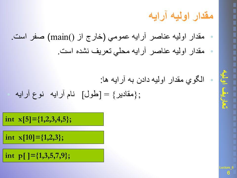 17 آرایه های دو بعدی Lecture_6 مقدار اوليه آرايه چند بعدی الگوي مقدار اوليه دادن به آرايه های چند بعدی : نوع آرايه نام آرايه [ بعد 1 ] [ بعد 2 ] […] = { مقادير }; int y[2][3]={1,2,3,4,5,6}; int y[2][3]={{1,2,3},{4,5,6}}; int m[3][2][4]={{{1,2,3,4},{5,6,7,8}}, {{7,9,3,2},{4,6,8,3}}, {{7,2,6,3},{0,1,9,4}}};