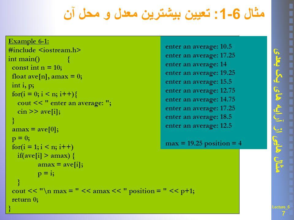 8 مثال هایی از آرایه های یک بعدی Lecture_6 مثال 6-2 : تعيين اعداد ورودي مثبت و منفي و تعداد آنها Example 6_2: #include int main(){ const int n = 10; int arr[n], i, c1 = 0, c2 = 0 ; cout << \n Enter << n << numbers:\n ; for(i = 0; i < n; i++) cin >> arr[i]; cout << \n negatives are: ; for(i = 0 ; i < n ; i++) if(arr[i] < 0){ cout << arr[i] << ; c1++;} //end of if cout << \n positives are: ; for(i = 0 ; i < n ; i++) if(arr[i] > 0){ cout << arr[i] << ; c2++;}//end of if cout << \n number of negative = << c1; cout << \n number of positive = << c2; return 0; { Enter 10 numbers: 12 -12 4 5 0 -2 -0 4 -9 10 negatives are: -12 -2 -9 positives are: 12 4 5 4 10 number of negative = 3 number of positive = 5