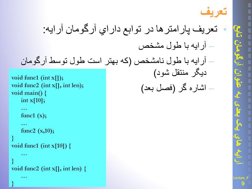 10 آرايه هاي يک بعدی به عنوان آرگومان تابع Lecture_6 مثال 6-3 : تعيين نمره ای که بيش از همه تکرار شده E ٍ xample 6-3: #include void findt(float arr[], int k); int main(){ const int k = 10; float arr[k] ; int i; cout << \nEnter << k << mean :\n ; for (i = 0; i < k; i++) cin >> arr[i]; findt(arr, k); return 0;} //************************* void findt(float arr[], int k){ int max_count = -1 ; float max_value; int i, j, current_count; float current_value ; for (i = 0; i < k; i ++){ current_value = arr[i] ; current_count = 0 ; for(j = 0; j < k; j++) if (arr[j] == current_value) current_count++ ; if (current_count > max_count) { max_count = current_count ; max_value = current_value ; } } cout << \n maximum iteration of ave ; cout << max_value << is << max_count;} Enter 10 mean : 12.5 17.25 14 13.5 17.25 18.75 12.5 14.25 15.75 17.25 maximum iteration of ave 17.25 is 3