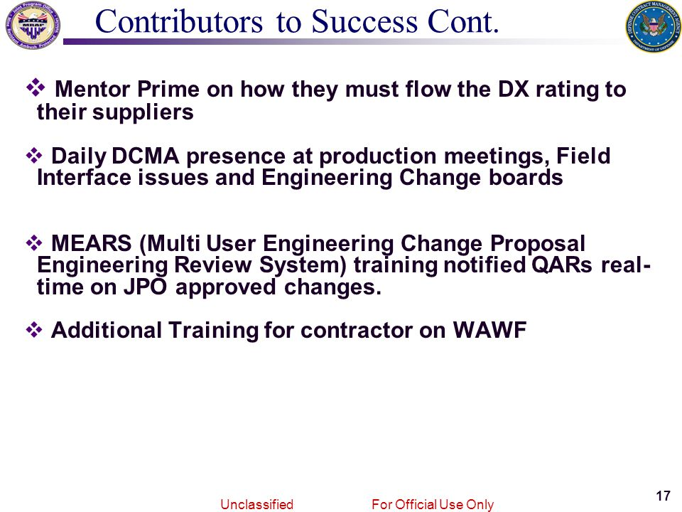 17 Joint MRAPVehicle Program Unclassified For Official Use Only  Mentor Prime on how they must flow the DX rating to their suppliers  Daily DCMA presence at production meetings, Field Interface issues and Engineering Change boards  MEARS (Multi User Engineering Change Proposal Engineering Review System) training notified QARs real- time on JPO approved changes.