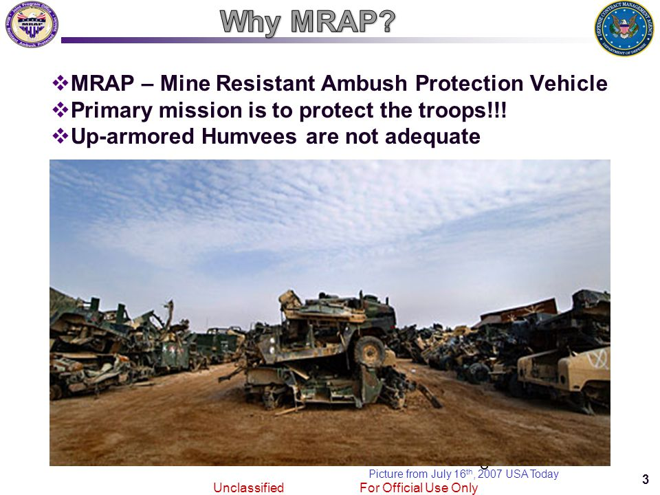 3 Joint MRAPVehicle Program Unclassified For Official Use Only 3  MRAP – Mine Resistant Ambush Protection Vehicle  Primary mission is to protect the troops!!.