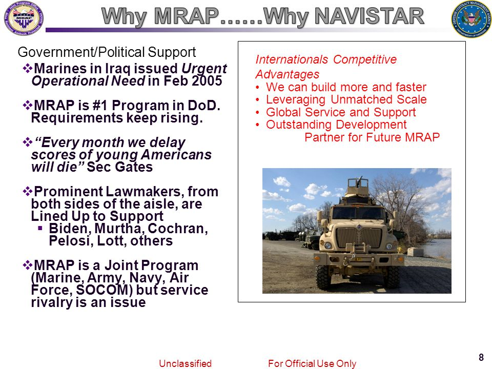 8 Joint MRAPVehicle Program Unclassified For Official Use Only Government/Political Support  Marines in Iraq issued Urgent Operational Need in Feb 2005  MRAP is #1 Program in DoD.