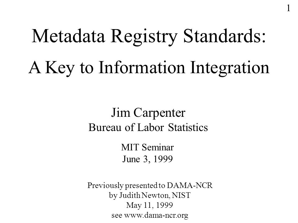 1 Metadata Registry Standards: A Key to Information Integration Jim Carpenter Bureau of Labor Statistics MIT Seminar June 3, 1999 Previously presented to DAMA-NCR by Judith Newton, NIST May 11, 1999 see www.dama-ncr.org