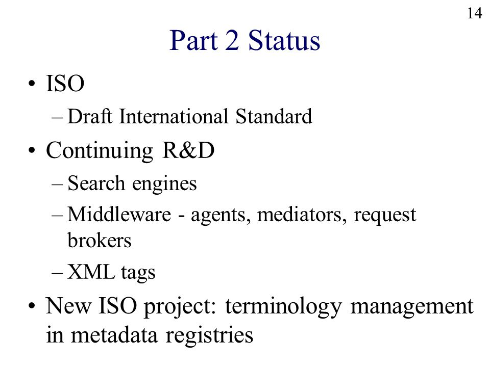 14 Part 2 Status ISO –Draft International Standard Continuing R&D –Search engines –Middleware - agents, mediators, request brokers –XML tags New ISO project: terminology management in metadata registries