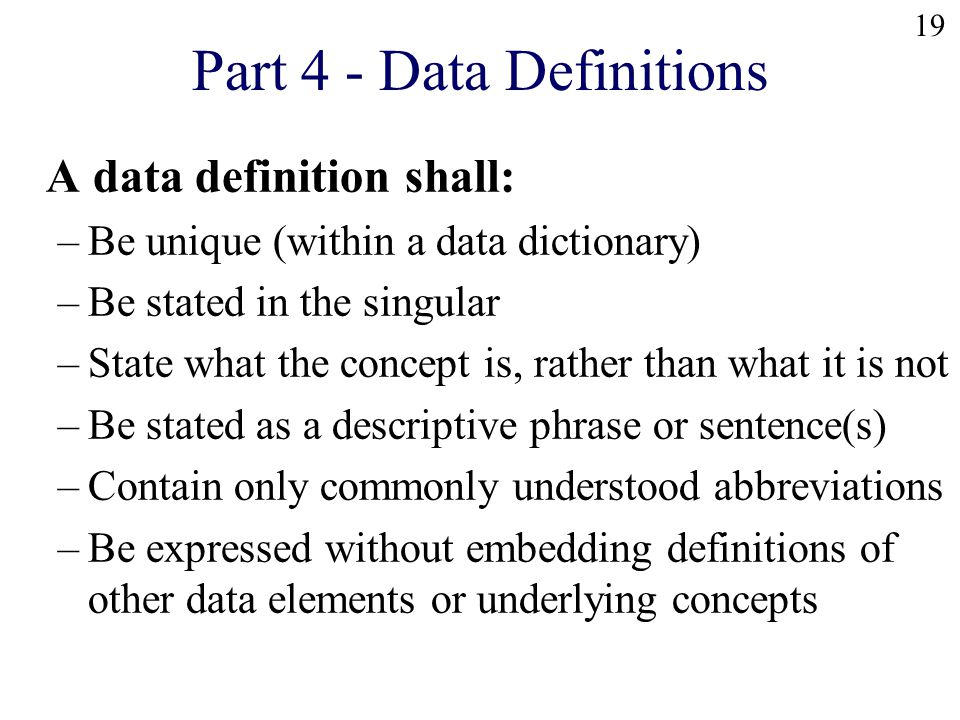 19 Part 4 - Data Definitions A data definition shall: –Be unique (within a data dictionary) –Be stated in the singular –State what the concept is, rather than what it is not –Be stated as a descriptive phrase or sentence(s) –Contain only commonly understood abbreviations –Be expressed without embedding definitions of other data elements or underlying concepts