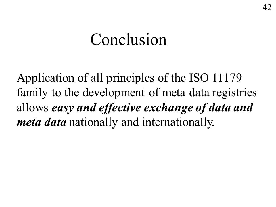 42 Conclusion Application of all principles of the ISO 11179 family to the development of meta data registries allows easy and effective exchange of data and meta data nationally and internationally.