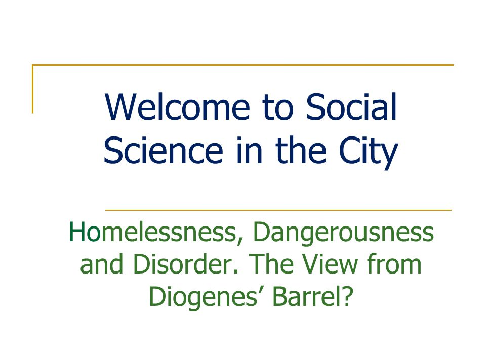 Welcome to Social Science in the City Homelessness, Dangerousness and Disorder.