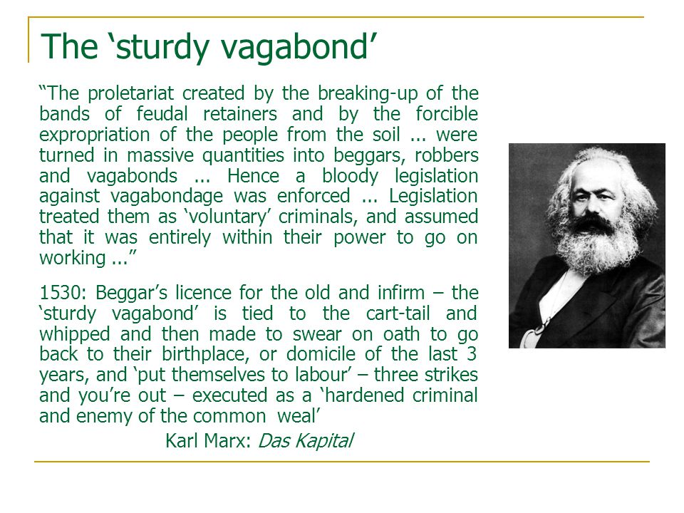 The 'sturdy vagabond' The proletariat created by the breaking-up of the bands of feudal retainers and by the forcible expropriation of the people from the soil...