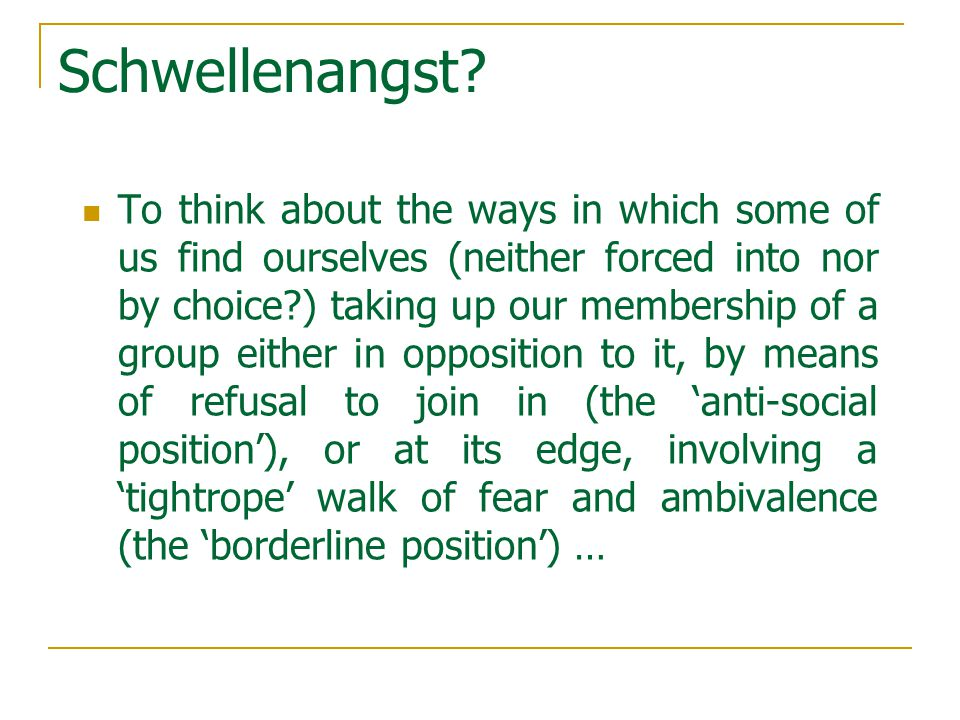 Schwellenangst? To think about the ways in which some of us find ourselves (neither forced into nor by choice?) taking up our membership of a group ei