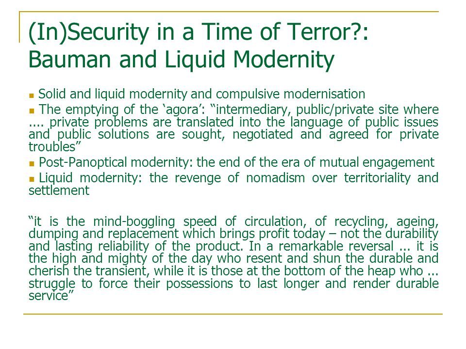 (In)Security in a Time of Terror?: Bauman and Liquid Modernity Solid and liquid modernity and compulsive modernisation The emptying of the 'agora': intermediary, public/private site where....
