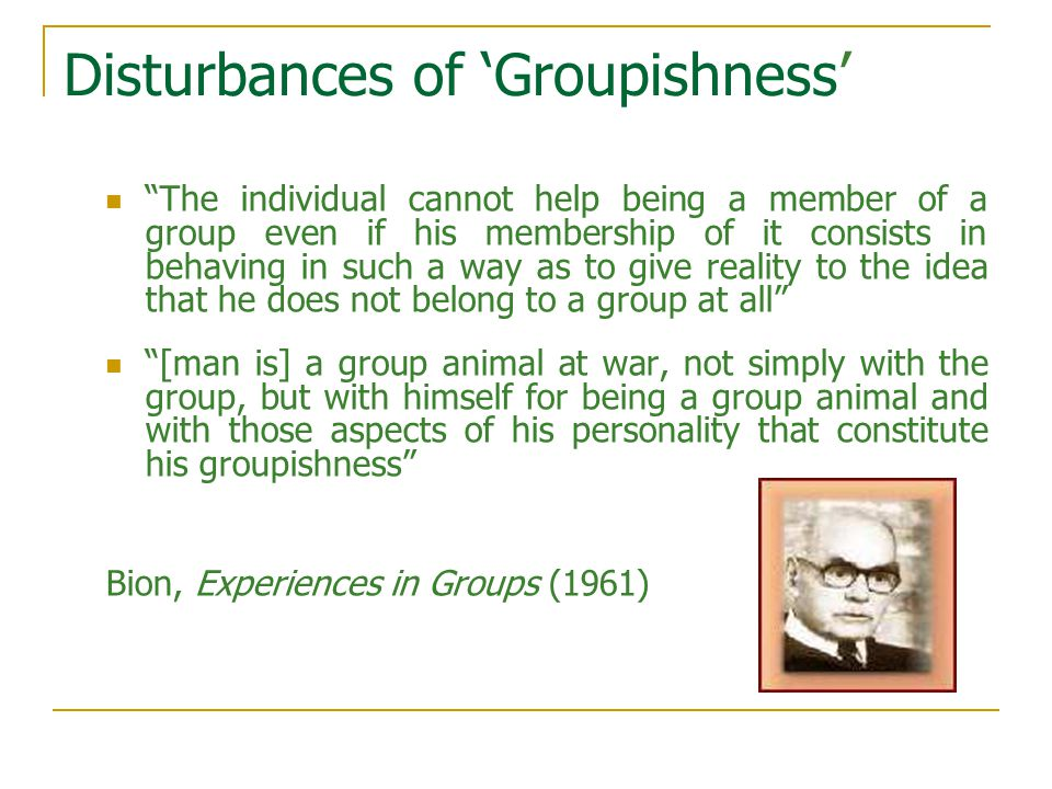 Disturbances of 'Groupishness' The individual cannot help being a member of a group even if his membership of it consists in behaving in such a way as to give reality to the idea that he does not belong to a group at all [man is] a group animal at war, not simply with the group, but with himself for being a group animal and with those aspects of his personality that constitute his groupishness Bion, Experiences in Groups (1961)