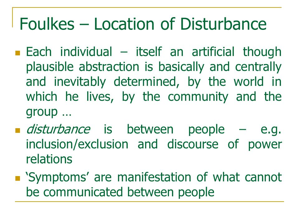 Foulkes – Location of Disturbance Each individual – itself an artificial though plausible abstraction is basically and centrally and inevitably determined, by the world in which he lives, by the community and the group … disturbance is between people – e.g.