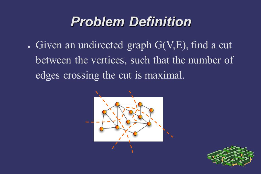 Problem Definition  Given an undirected graph G(V,E), find a cut between the vertices, such that the number of edges crossing the cut is maximal.