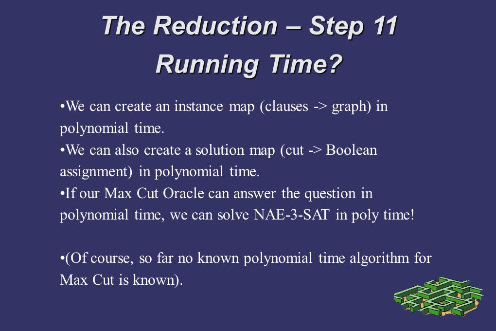 The Reduction – Step 11 Running Time? We can create an instance map (clauses -> graph) in polynomial time. We can also create a solution map (cut -> B