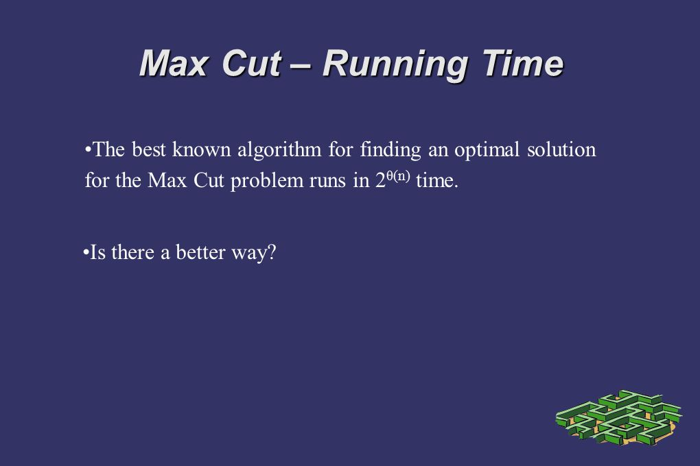 Max Cut – Running Time The best known algorithm for finding an optimal solution for the Max Cut problem runs in 2 θ(n) time. Is there a better way?