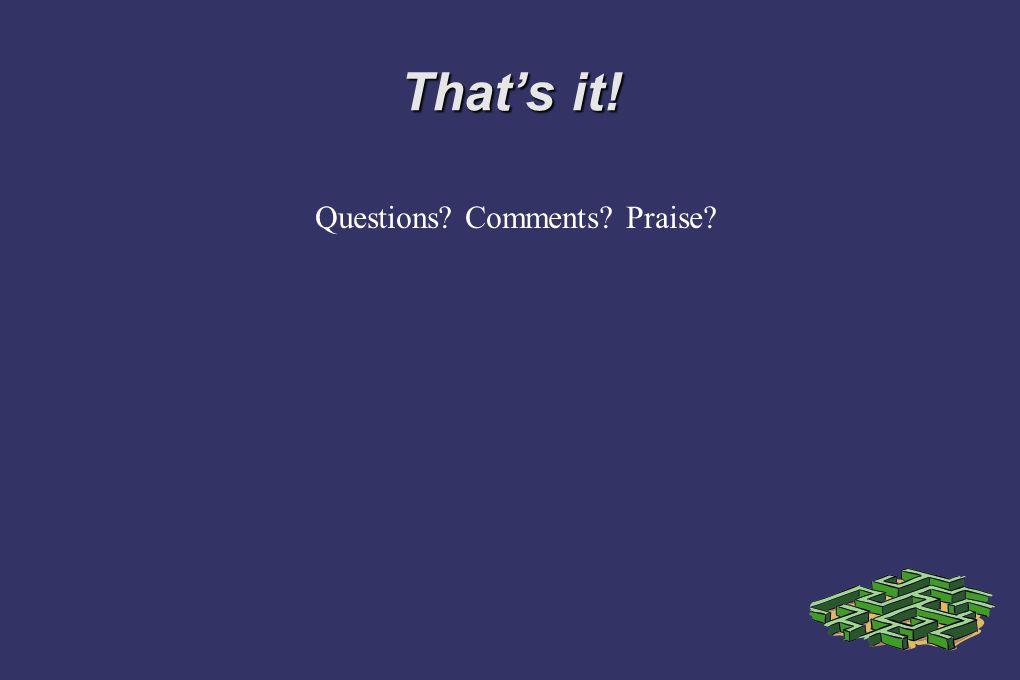That's it! Questions? Comments? Praise?