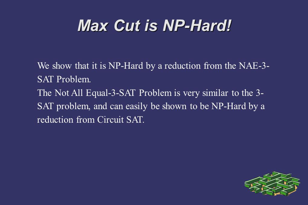 Max Cut is NP-Hard! We show that it is NP-Hard by a reduction from the NAE-3- SAT Problem. The Not All Equal-3-SAT Problem is very similar to the 3- S