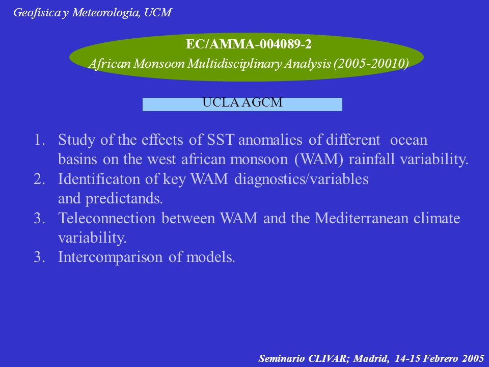 EC/AMMA-004089-2 African Monsoon Multidisciplinary Analysis (2005-20010) Geofísica y Meteorología, UCM UCLA AGCM Seminario CLIVAR; Madrid, 14-15 Febrero 2005 1.Study of the effects of SST anomalies of different ocean basins on the west african monsoon (WAM) rainfall variability.
