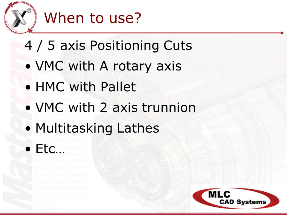 4 / 5 axis Positioning Cuts VMC with A rotary axis HMC with Pallet VMC with 2 axis trunnion Multitasking Lathes Etc… When to use?